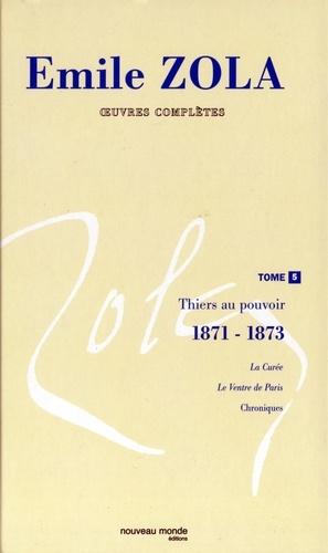 Emile Zola - Oeuvres complètes - Tome 5, Thiers au pouvoir (1871-1873).