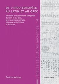 Emilia Ndiaye - De l'indo-européen au latin et au grec : initiation à la grammaire comparée du latin et du grec, avec exercices corrigés, tableaux synthétiques et lexiques.