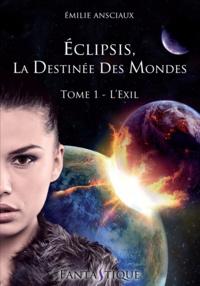 Emilie Ansciaux - Eclipsis, la Destinée des Mondes - Tome 1 : L'Exil.