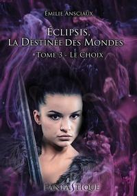 Emilie Ansciaux - Eclipsis, la destinee des mondes - tome 3 : le choix.