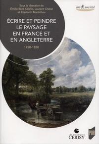 Emilie Beck-Saiello et Laurent Chatel - Ecrire et peindre le paysage en France et en Angleterre - 1750-1850.