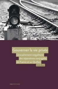 Emilie Biland - Gouverner la vie privée - L'encadrement inégalitaire des séparations conjugales en France et au Québec.