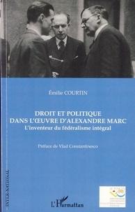 Emilie Courtin - Droit et politique dans l'oeuvre d'Alexandre Marc - L'inventeur du fédéralisme intégral.