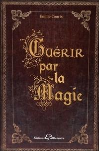 Emilie Courts - Guérir par la magie - Dictionnaire des maux et des remèdes magiques.