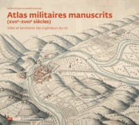 Emilie d' Orgeix et Isabelle Warmoes - Atlas militaires manuscrits (XVIIe-XVIIIe siècles) - Villes et territoires des ingénieurs du roi.