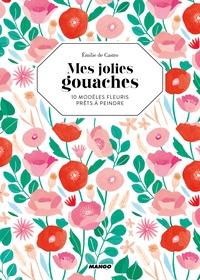 Emilie de Castro - Mes jolies gouaches - 10 modèles fleuris prêts à peindre.