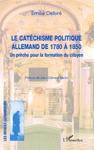 Emilie Delivré - Le catéchisme politique allemand de 1780 à 1850 - Un prêche pour la formation du citoyen.