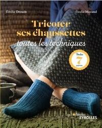 Emilie Drouin et Elodie Morand - Tricoter ses chaussettes - Toutes les techniques.