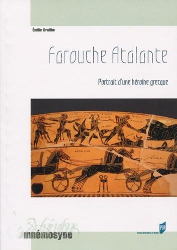 Emilie Druilhe - Farouche Atalante - Portrait d'une héroïne grecque.
