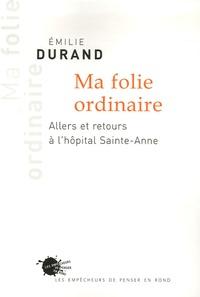 Emilie Durand - Ma folie ordinaire - Allers et retours à l'hôpital Sainte-Anne.