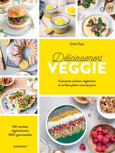 Délicieusement veggie. Commnet cuisiner végétarien et se faire plaisir tous les jours