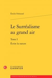 Emilie Frémond - Le Surréalisme au grand air - Tome 1, Ecrire la nature.