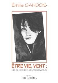 Emilie Gandois - Etre vie, vent ; nous, rire les lents demains.