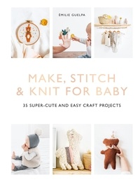 Emilie Guelpa - Make, Stitch & Knit for Baby - 35 Super-Cute and Easy Craft Projects.