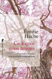 Emilie Hache - Ce à quoi nous tenons - Propositions pour une écologie pragmatique.
