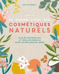 Emilie Hébert - Le grand livre des cosmétiques naturels - Toutes les bases et plus de 100 recettes faciles et accessibles pour tous les jours.