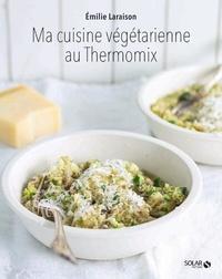 Emilie Laraison - Ma cuisine végétarienne au Thermomix.