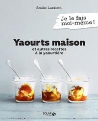 Emilie Laraison - Yaourts maison et autres recettes à la yaourtière.