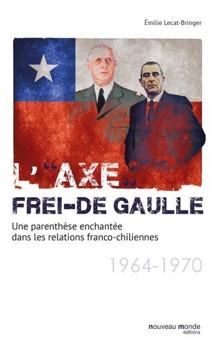 """Emilie Lecat-Bringer - L'""""axe"""" Frei-De Gaulle - Une parenthèse enchantée dans les relations franco-chiliennes (1964-1970)."""