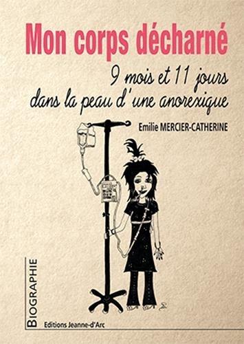 Emilie Mercier-Catherine - Mon corps décharné - 9mois 11 jours dans la peau d'une anorexique.