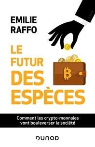 Emilie Raffo - Le futur des espèces - Comment les crypto-monnaies vont bouleverser la société.