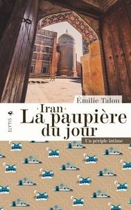 Emilie Talon - Iran, la paupière du jour - Un périple intime.
