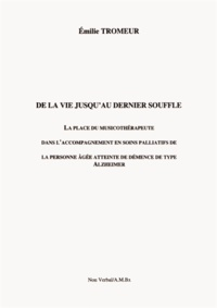 Emilie Tromeur - De la vie jusqu'au dernier souffle - La place du musicothérapeute dans l'accompagnement en soins palliatifs de la personne âgée atteinte de démence de type Alzheimer.