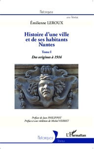 Emilienne Leroux - Histoire d'une ville et de ses habitants, Nantes - Tome 1, Des origines à 1914.