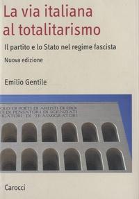 Emilio Gentile - La via italiana al totalitarismo - Il partito e lo Stato nel regime fascista.