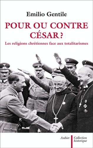 Emilio Gentile - Pour ou contre César ? - Les religions chrétiennes face aux totalitarismes.