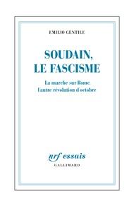 Emilio Gentile - Soudain, le fascisme - La marche sur Rome, l'autre évolution d'Octobre.