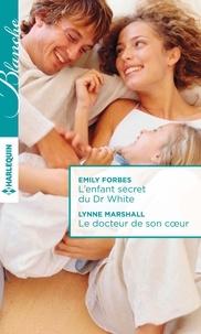 Emily Forbes et Lynne Marshall - L'enfant secret du Dr White ; Le docteur de son coeur.