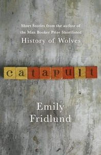 Emily Fridlund - Catapult - Short stories from the Man Booker Prize shortlisted author of History of Wolves.