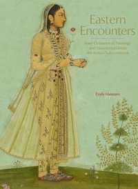 Emily Hannam - Eastern Encounters - Four Centuries of Paintings and Manuscripts from the Indian Subcontinent.