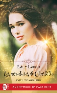 Emily Larkin - Sortilèges amoureux Tome 1 : Les aventures de Charlotte.