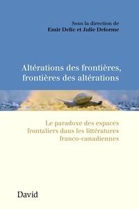 Emir Delic et Julie Delorme - Altérations des frontières, frontières des altérations - Le paradoxe des espaces frontaliers dans les littératures franco-canadiennes.