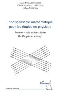 Emire Maga Mondésir et Eliézer Manguelle Dicoum - L'indispensable mathématique pour les études en physique - Premier cycle universitaire - De l'angle au champ.