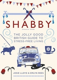 Emlyn Rees et Josie Lloyd - Shabby - The Jolly Good British Guide to Stress-free Living.