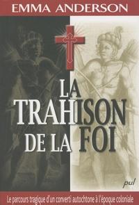 Emma Anderson - La trahison de la foi - Le parcours tragique d'un converti autochtone à l'époque coloniale.