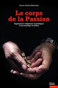 Emma Aubin-Boltanski - Le corps de la Passion - Expériences religieuses et politiques d'une mystique au Liban.