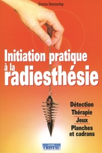 Initiation pratique à la radiesthésie - Emma Decourtay  