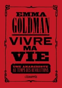 Emma Goldman - Vivre ma vie - Une anarchiste au temps des révolutions.