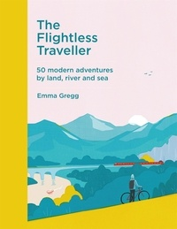 Emma Gregg - The Flightless Traveller - 50 modern adventures by land, river and sea.