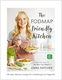 Emma Hatcher - The FODMAP Friendly Kitchen Cookbook - 100 easy, delicious, recipes for a healthy gut and a happy life.
