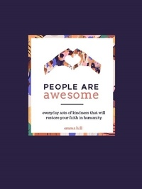Emma Hill - People Are Awesome - A Collection of Uplifting and Inspiring Stories That Will Restore Your Faith in Humanity.