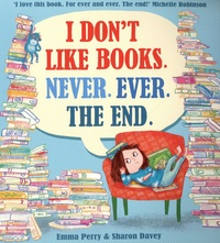 Emma Perry et Sharon Davey - I Don't Like Books. Never. Ever. The End.