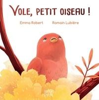 Emma Robert et Romain Lubière - Vole, petit oiseau !.