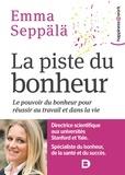 Emma Seppälä - La piste du bonheur - Le pouvoir du bonheur pour réussir au travail et dans la vie.
