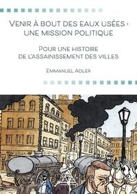 Emmanuel Adler - Venir à bout des eaux usées : une mission politique - Pour une histoire de l'assainissement des villes.