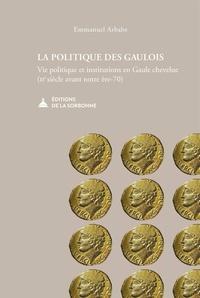 Emmanuel Arbabe - La politique des Gaulois - Vie politique et institutions en Gaule chevelue (IIe s. av. N. E.-70).